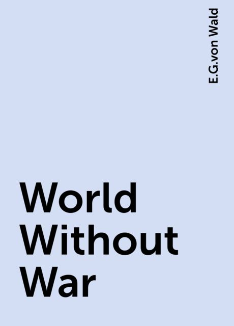 World Without War, E.G.von Wald