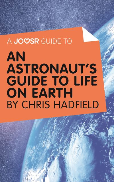A Joosr Guide to An Astronaut's Guide to Life on Earth by Chris Hadfield, Joosr