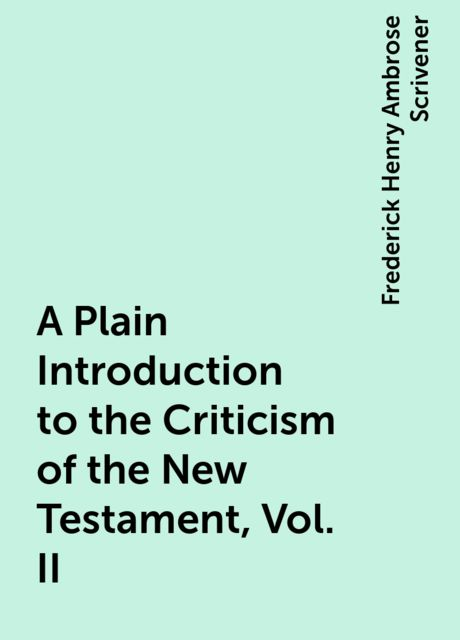 A Plain Introduction to the Criticism of the New Testament, Vol. II, Frederick Henry Ambrose Scrivener