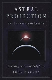 Astral Projection and the Nature of Reality, John Magnus