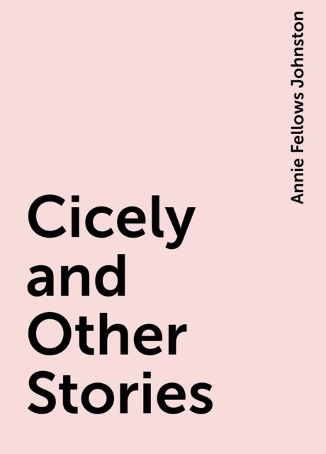 Cicely and Other Stories, Annie Fellows Johnston