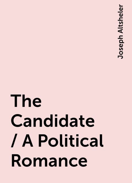 The Candidate / A Political Romance, Joseph Altsheler