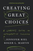 Creating Great Choices, Roger Martin, Jennifer Riel