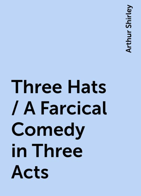 Three Hats / A Farcical Comedy in Three Acts, Arthur Shirley