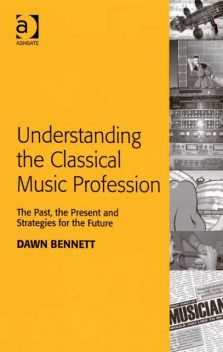 Understanding the Classical Music Profession, Dawn Elizabeth Bennett