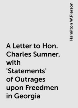 A Letter to Hon. Charles Sumner, with 'Statements' of Outrages upon Freedmen in Georgia, Hamilton W.Pierson
