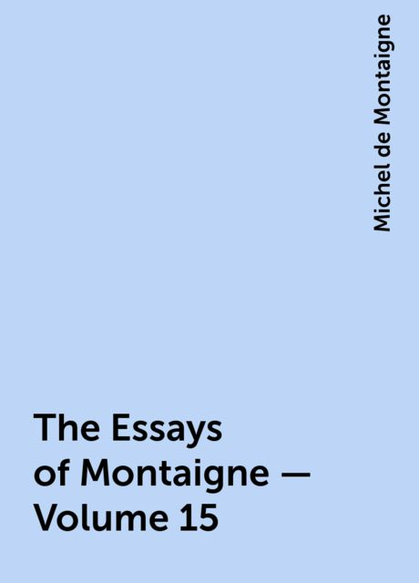 The Essays of Montaigne — Volume 15, Michel de Montaigne