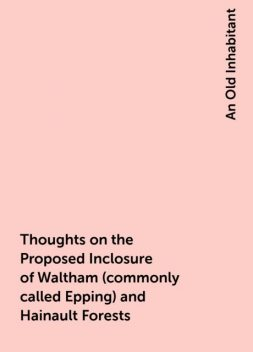 Thoughts on the Proposed Inclosure of Waltham (commonly called Epping) and Hainault Forests, An Old Inhabitant