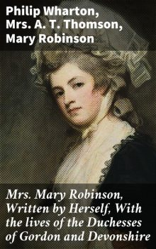 Mrs. Mary Robinson, Written by Herself, With the lives of the Duchesses of Gordon and Devonshire, Philip Wharton, Mary Robinson, A.T. Thomson
