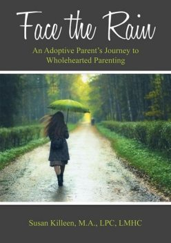 Face the Rain: An Adoptive Parent's Journey to Wholehearted Parenting, M.A., LPC, LMHC, Susan Killeen