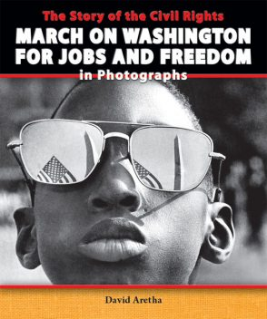 The Story of the Civil Rights March on Washington for Jobs and Freedom in Photographs, David Aretha