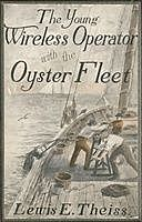 The Young Wireless Operator—With the Oyster Fleet How Alec Cunningham Won His Way to the Top in the Oyster Business, Lewis E.Theiss