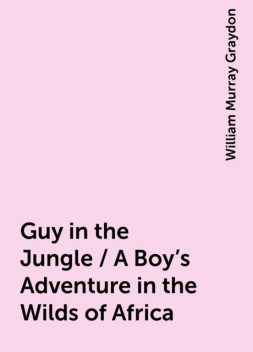 Guy in the Jungle / A Boy's Adventure in the Wilds of Africa, William Murray Graydon