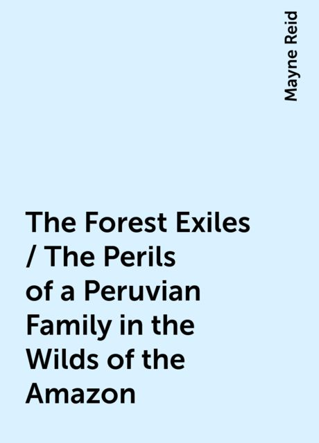 The Forest Exiles / The Perils of a Peruvian Family in the Wilds of the Amazon, Mayne Reid