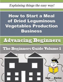 How to Start a Meal of Dried Leguminous Vegetables Production Business (Beginners Guide), Glenna Burrows