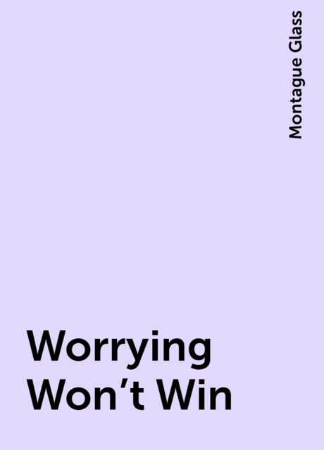 Worrying Won't Win, Montague Glass