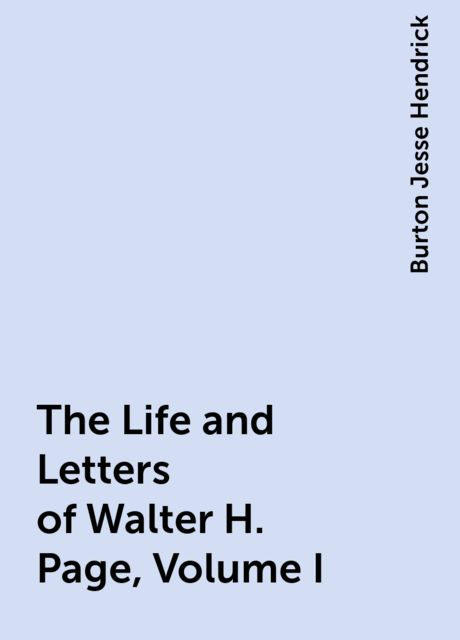 The Life and Letters of Walter H. Page, Volume I, Burton Jesse Hendrick