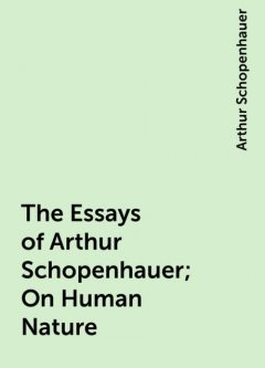 The Essays of Arthur Schopenhauer; On Human Nature, Arthur Schopenhauer