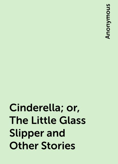 Cinderella; or, The Little Glass Slipper and Other Stories,