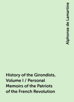 History of the Girondists, Volume I / Personal Memoirs of the Patriots of the French Revolution, Alphonse de Lamartine