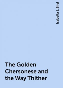 The Golden Chersonese and the Way Thither, Isabella L.Bird