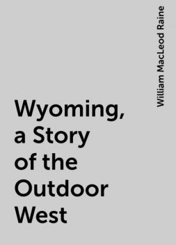 Wyoming, a Story of the Outdoor West, William MacLeod Raine