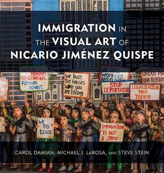 Immigration in the Visual Art of Nicario Jiménez Quispe, Michael J. LaRosa, Carol Damian, Steve Stein