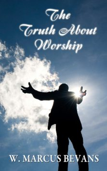 The Truth About Worship, W.Marcus Bevans
