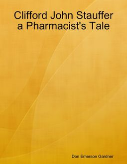 Clifford John Stauffer a Pharmacist's Tale, Don Emerson Gardner