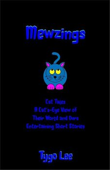 Mewzings: Cat Tales: A Cat's-Eye View of Their World and Ours: Entertaining Short Stories, Tygo Lee