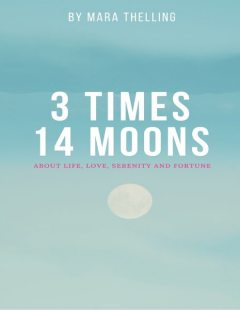 3 Times 14 Moons: About Life, Love, Serenity and Fortune, Unknown Author, Singer, Songwriter Mara Thelling