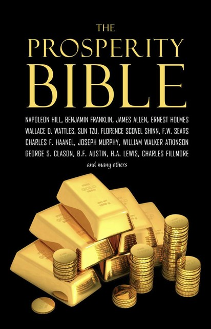 The Prosperity Bible: The Greatest Writings of All Time on the Secrets to Wealth and Prosperity, Napoleon Hill, James Allen, Benjamin Franklin, Russell H.Conwell, Ralph Waldo Trine, Elbert Hubbard, P. T. Barnum, William Walker Atkinson, Charles F.Haanel, Wallace D. Wattles, Charles Fillmore, Robert Collier, Florence Scovel Shinn, F.W. Sears, Orson