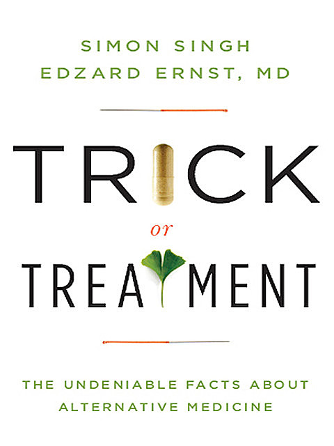 Trick or Treatment. The Undeniable Facts about Alternative Medicine , Simon Singh, Edzard Ernst