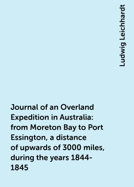 Journal of an Overland Expedition in Australia : from Moreton Bay to Port Essington, a distance of upwards of 3000 miles, during the years 1844-1845, Ludwig Leichhardt