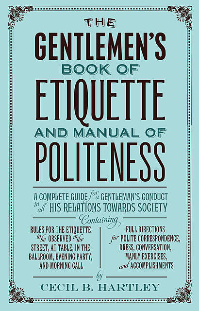 The Gentlemen's Book of Etiquette, and Manual of Politeness, Cecil Hartley