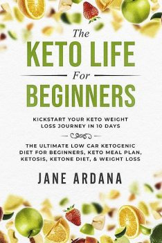 The Keto Life For Beginners: Kick Start Your Keto Weight Loss Journey In 10 Days, Jane Ardana