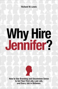 Why Hire Jennifer?: How to Use Branding and Uncommon Sense to Get Your First Job, Last Job, and Every Job in Between, Richard Lewis