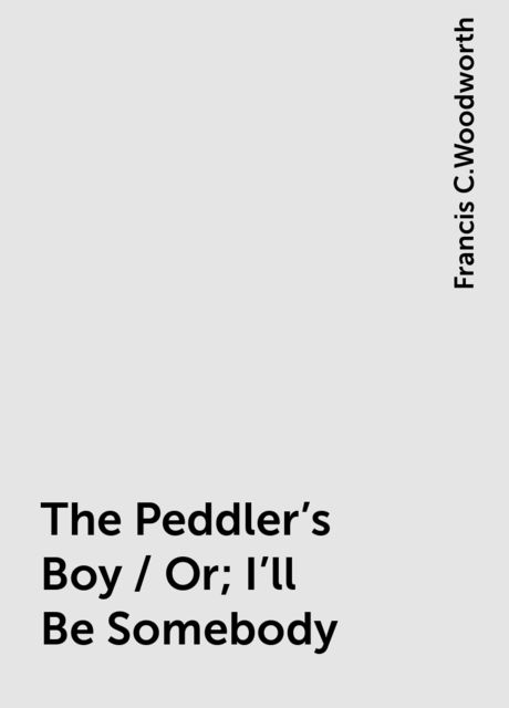 The Peddler's Boy / Or; I'll Be Somebody, Francis C.Woodworth