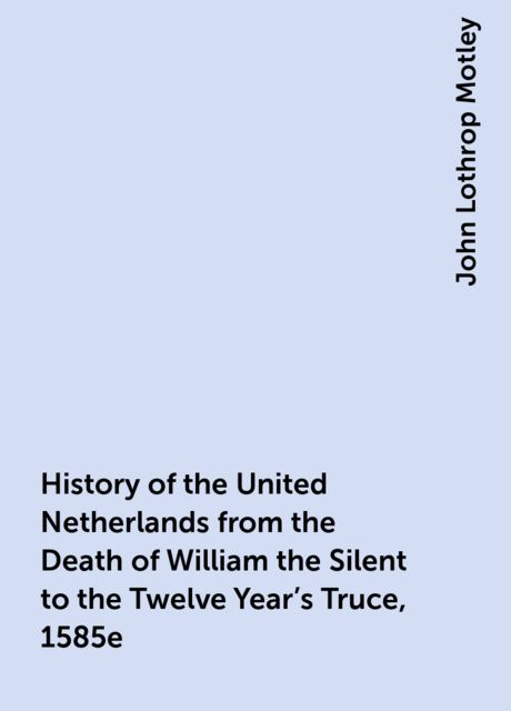 History of the United Netherlands from the Death of William the Silent to the Twelve Year's Truce, 1585e, John Lothrop Motley