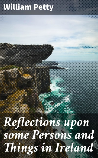 Reflections upon some Persons and Things in Ireland, William Petty