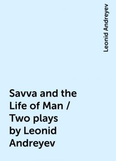 Savva and the Life of Man / Two plays by Leonid Andreyev, Leonid Andreyev