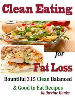 Clean Eating for Fat Loss : Bountiful 315 Clean Balanced & Good to Eat Recipes, Katherine Hanks