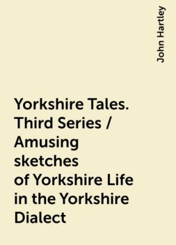 Yorkshire Tales. Third Series / Amusing sketches of Yorkshire Life in the Yorkshire Dialect, John Hartley