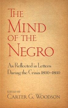 The Mind of the Negro As Reflected in Letters During the Crisis 1800–1860, Carter G.Woodson