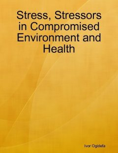 Stress, Stressors in Compromised Environment and Health, Ivor Ogidefa