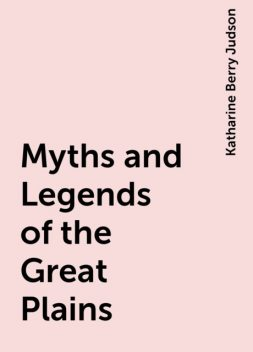 Myths and Legends of the Great Plains, Katharine Berry Judson