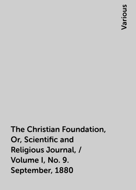 The Christian Foundation, Or, Scientific and Religious Journal, / Volume I, No. 9. September, 1880, Various