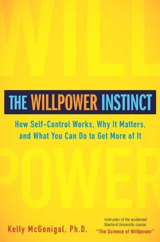 The Willpower Instinct: How Self-Control Works, Why It Matters, and What You Can Do To Get More of It, Kelly McGonigal