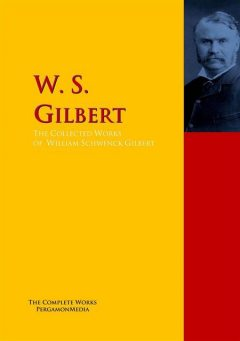 The Collected Works of W. S. Gilbert, William Gilbert, W.S.Gilbert