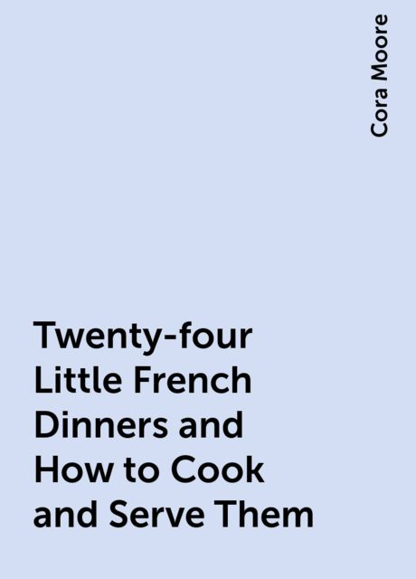 Twenty-four Little French Dinners and How to Cook and Serve Them, Cora Moore